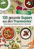 100 gesunde Suppen aus dem Thermomix®: Leckere Rezepte zum Entgiften, Abnehmen und Genießen