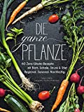 Die ganze Pflanze: 60 Zero-Waste-Rezepte mit Blatt, Schale, Strunk und Stiel. Regional. Saisonal. Nachhaltig